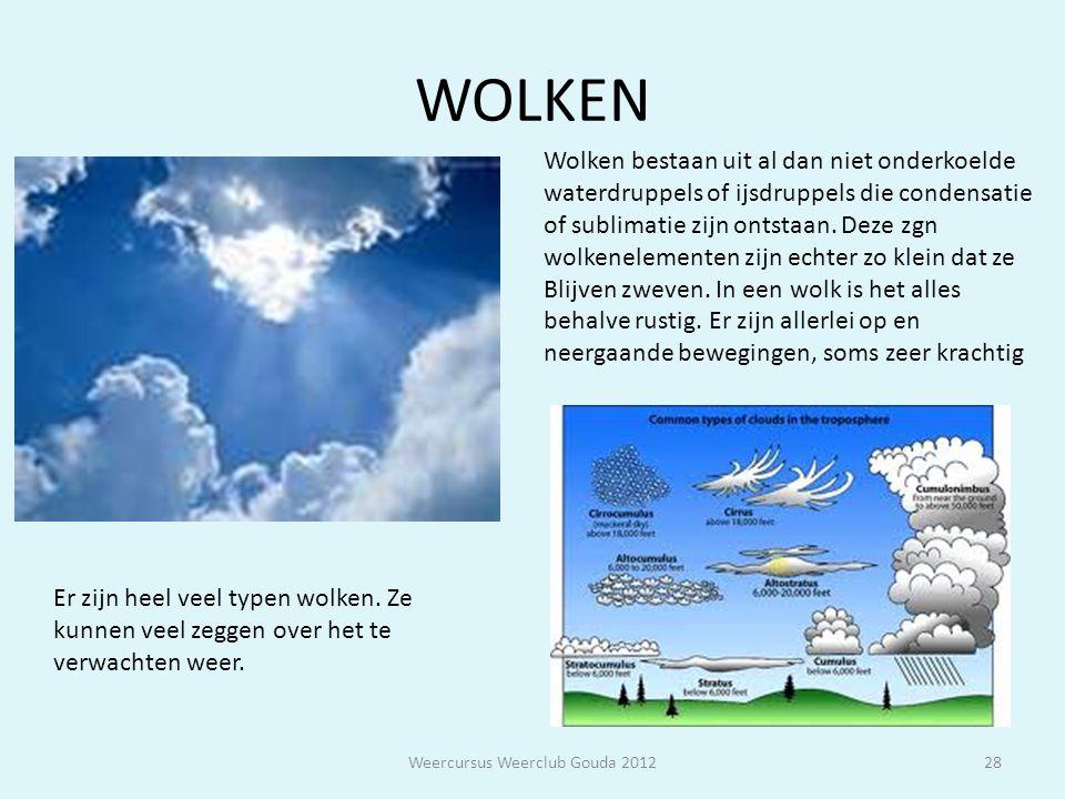 WOLKEN Weercursus Weerclub Gouda 201228 Wolken bestaan uit al dan niet onderkoelde waterdruppels of ijsdruppels die condensatie of sublimatie zijn ont
