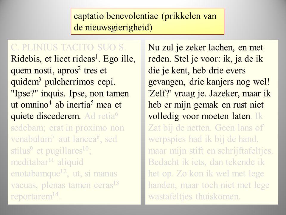 tekst1 C. PLINIUS TACITO SUO S. Ridebis, et licet rideas 1. Ego ille, quem nosti, apros 2 tres et quidem 3 pulcherrimos cepi.