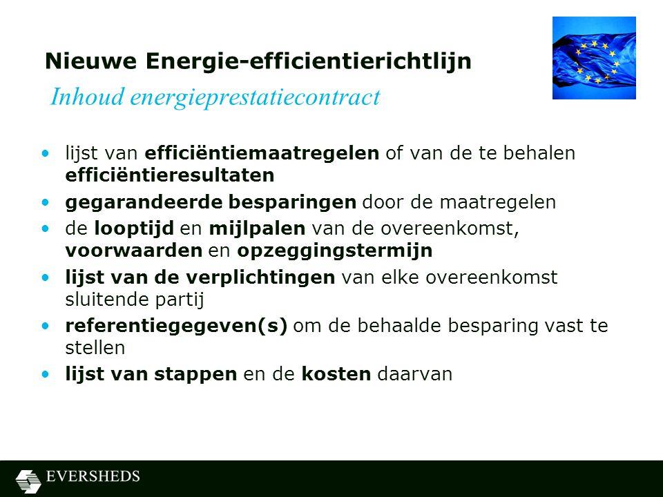 Nieuwe Energie-efficientierichtlijn Inhoud energieprestatiecontract •lijst van efficiëntiemaatregelen of van de te behalen efficiëntieresultaten •gegarandeerde besparingen door de maatregelen •de looptijd en mijlpalen van de overeenkomst, voorwaarden en opzeggingstermijn •lijst van de verplichtingen van elke overeenkomst sluitende partij •referentiegegeven(s) om de behaalde besparing vast te stellen •lijst van stappen en de kosten daarvan