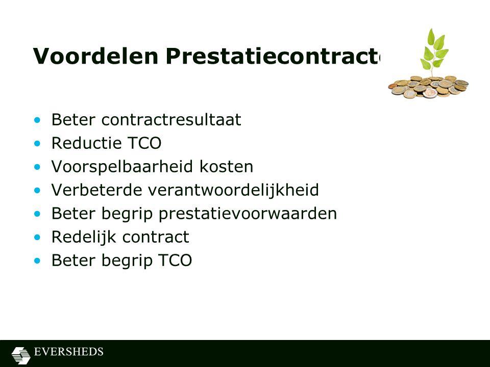 Voordelen Prestatiecontracten •Beter contractresultaat •Reductie TCO •Voorspelbaarheid kosten •Verbeterde verantwoordelijkheid •Beter begrip prestatievoorwaarden •Redelijk contract •Beter begrip TCO