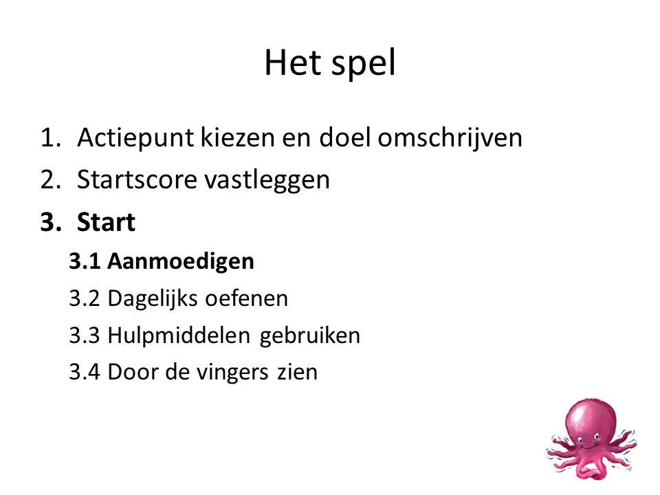 Het spel 1.Actiepunt kiezen en doel omschrijven 2.Startscore vastleggen 3.Start 3.1 Aanmoedigen 3.2 Dagelijks oefenen 3.3 Hulpmiddelen gebruiken 3.4 Door de vingers zien