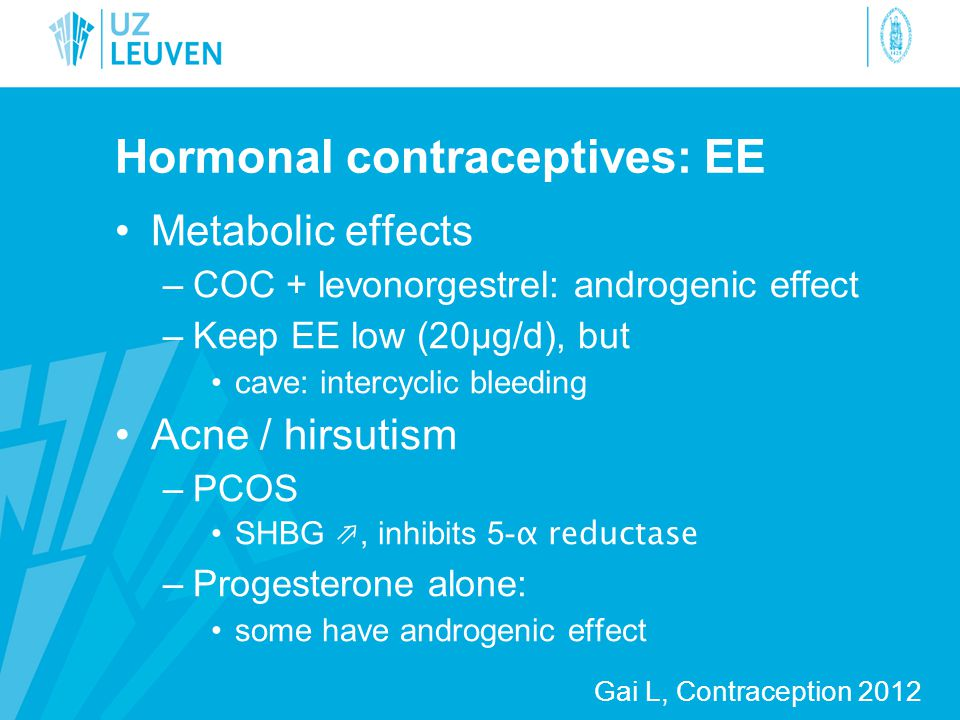 Hormonal contraceptives: EE •Metabolic effects –COC + levonorgestrel: androgenic effect –Keep EE low (20µg/d), but •cave: intercyclic bleeding •Acne /