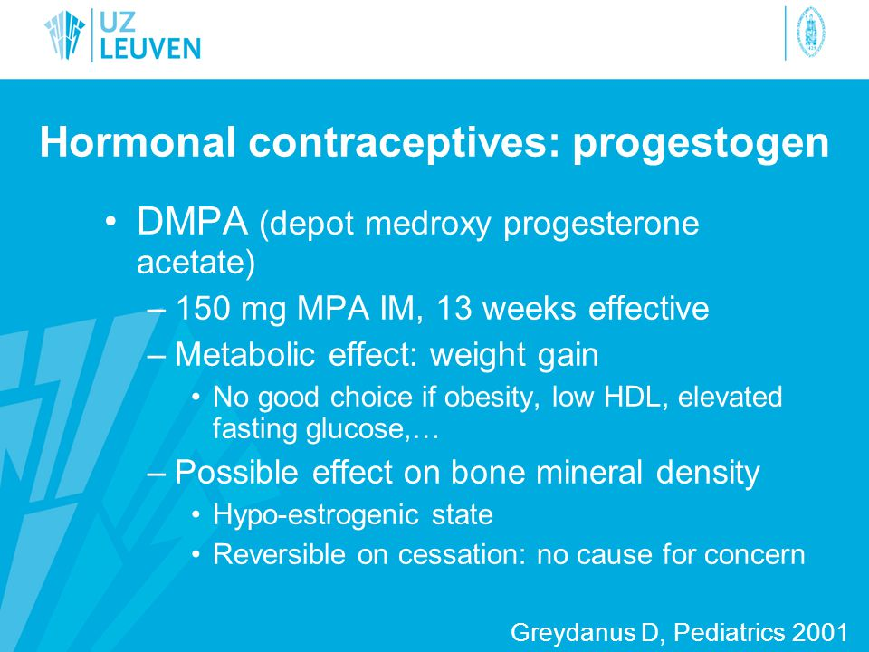 Hormonal contraceptives: progestogen •DMPA (depot medroxy progesterone acetate) –150 mg MPA IM, 13 weeks effective –Metabolic effect: weight gain •No good choice if obesity, low HDL, elevated fasting glucose,… –Possible effect on bone mineral density •Hypo-estrogenic state •Reversible on cessation: no cause for concern Greydanus D, Pediatrics 2001