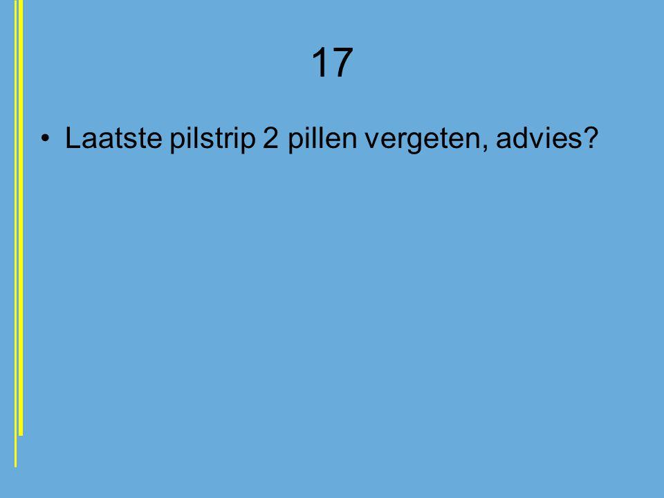17 •Laatste pilstrip 2 pillen vergeten, advies?