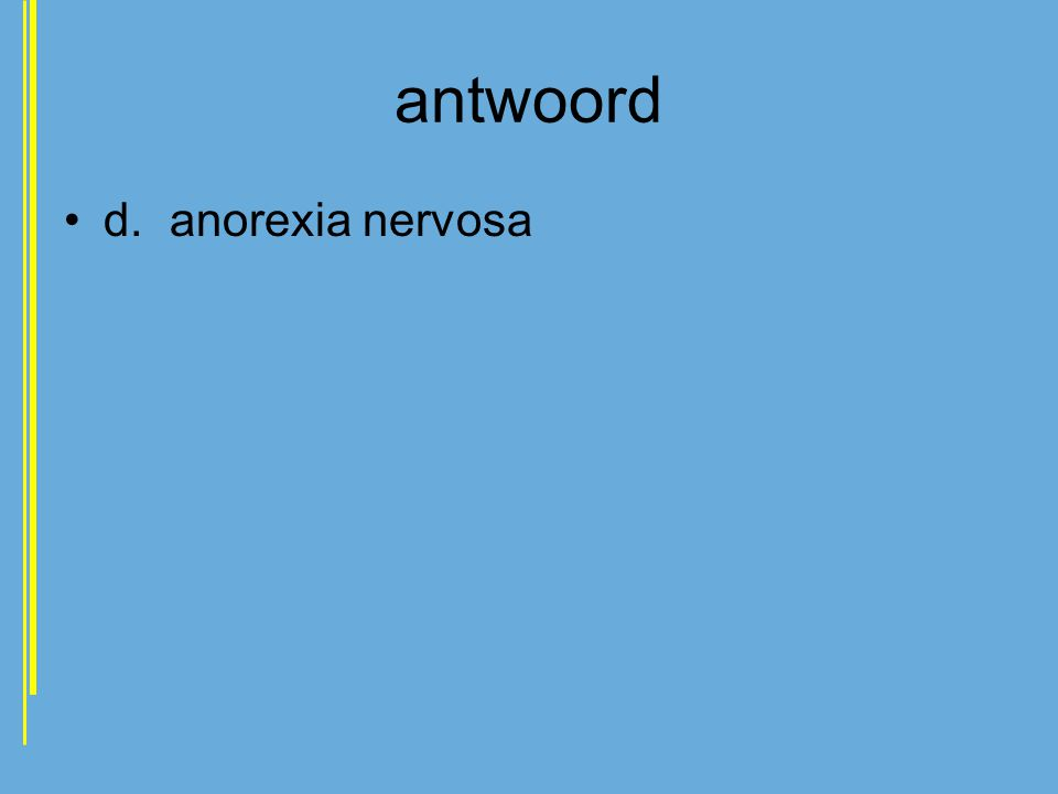 antwoord •d.anorexia nervosa