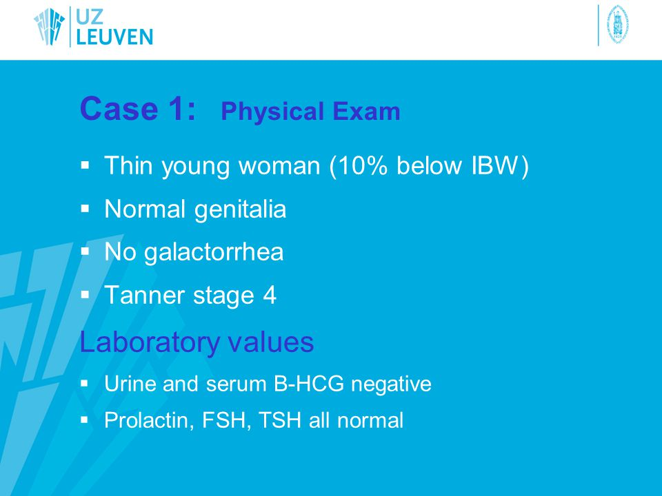 Case 1: Physical Exam  Thin young woman (10% below IBW)  Normal genitalia  No galactorrhea  Tanner stage 4 Laboratory values  Urine and serum B-H