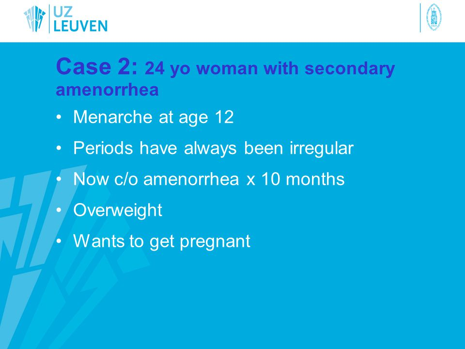 Case 2: 24 yo woman with secondary amenorrhea •Menarche at age 12 •Periods have always been irregular •Now c/o amenorrhea x 10 months •Overweight •Wan