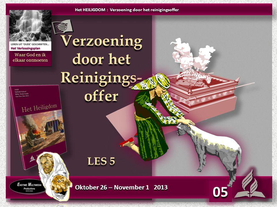Oktober 26 – November 1 2013 Verzoening door het Reinigings- offer LES 5 Verzoening door het Reinigings- offer LES 5 05 Het HEILIGDOM : Verzoening doo