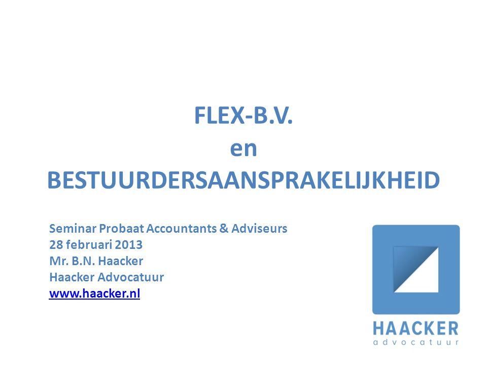 FLEX-B.V. en BESTUURDERSAANSPRAKELIJKHEID Seminar Probaat Accountants & Adviseurs 28 februari 2013 Mr. B.N. Haacker Haacker Advocatuur www.haacker.nl