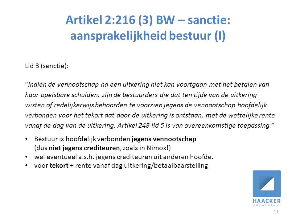 Artikel 2:216 (3) BW – sanctie: aansprakelijkheid bestuur (I) 11 Lid 3 (sanctie): Indien de vennootschap na een uitkering niet kan voortgaan met het betalen van haar opeisbare schulden, zijn de bestuurders die dat ten tijde van de uitkering wisten of redelijkerwijs behoorden te voorzien jegens de vennootschap hoofdelijk verbonden voor het tekort dat door de uitkering is ontstaan, met de wettelijke rente vanaf de dag van de uitkering.