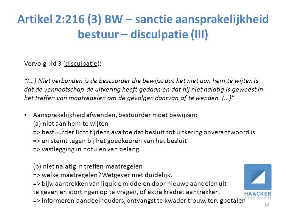 Artikel 2:216 (3) BW – sanctie aansprakelijkheid bestuur – disculpatie (III) 13 Vervolg lid 3 (disculpatie): (…) Niet verbonden is de bestuurder die bewijst dat het niet aan hem te wijten is dat de vennootschap de uitkering heeft gedaan en dat hij niet nalatig is geweest in het treffen van maatregelen om de gevolgen daarvan af te wenden.