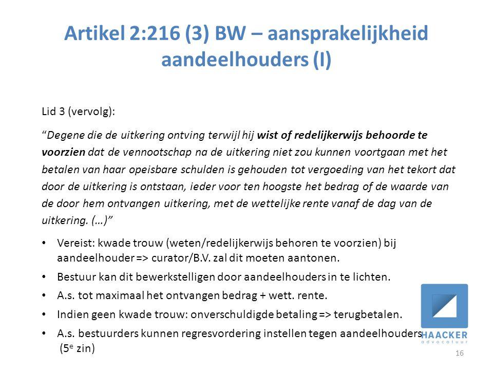 Artikel 2:216 (3) BW – aansprakelijkheid aandeelhouders (I) 16 Lid 3 (vervolg): Degene die de uitkering ontving terwijl hij wist of redelijkerwijs behoorde te voorzien dat de vennootschap na de uitkering niet zou kunnen voortgaan met het betalen van haar opeisbare schulden is gehouden tot vergoeding van het tekort dat door de uitkering is ontstaan, ieder voor ten hoogste het bedrag of de waarde van de door hem ontvangen uitkering, met de wettelijke rente vanaf de dag van de uitkering.
