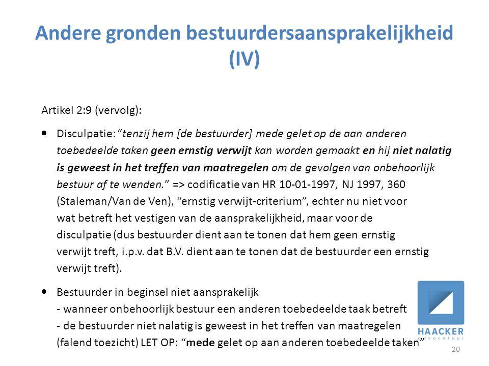 Andere gronden bestuurdersaansprakelijkheid (IV) 20 Artikel 2:9 (vervolg):  Disculpatie: tenzij hem [de bestuurder] mede gelet op de aan anderen toebedeelde taken geen ernstig verwijt kan worden gemaakt en hij niet nalatig is geweest in het treffen van maatregelen om de gevolgen van onbehoorlijk bestuur af te wenden. => codificatie van HR 10-01-1997, NJ 1997, 360 (Staleman/Van de Ven), ernstig verwijt-criterium , echter nu niet voor wat betreft het vestigen van de aansprakelijkheid, maar voor de disculpatie (dus bestuurder dient aan te tonen dat hem geen ernstig verwijt treft, i.p.v.