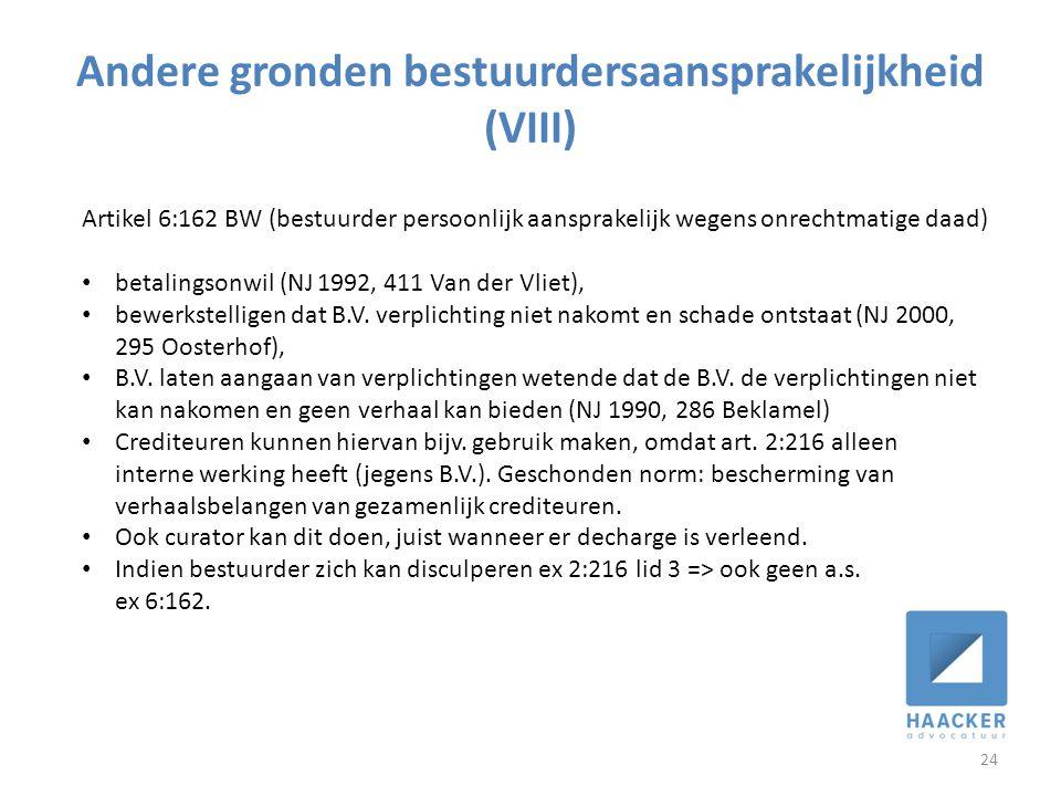 Andere gronden bestuurdersaansprakelijkheid (VIII) 24 Artikel 6:162 BW (bestuurder persoonlijk aansprakelijk wegens onrechtmatige daad) • betalingsonwil (NJ 1992, 411 Van der Vliet), • bewerkstelligen dat B.V.