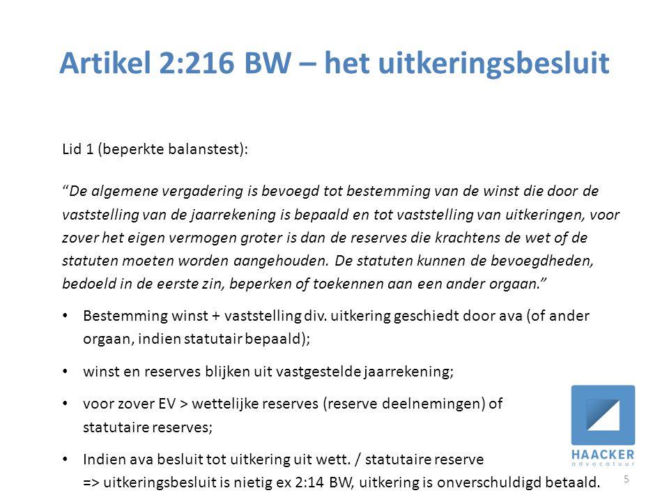 Artikel 2:216 BW – het uitkeringsbesluit 5 Lid 1 (beperkte balanstest): De algemene vergadering is bevoegd tot bestemming van de winst die door de vaststelling van de jaarrekening is bepaald en tot vaststelling van uitkeringen, voor zover het eigen vermogen groter is dan de reserves die krachtens de wet of de statuten moeten worden aangehouden.