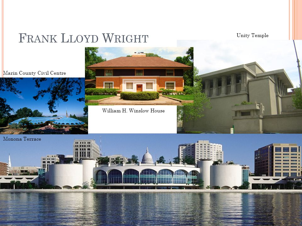 F RANK L LOYD W RIGHT Monona Terrace Marin County Civil Centre Unity Temple William H. Winslow House