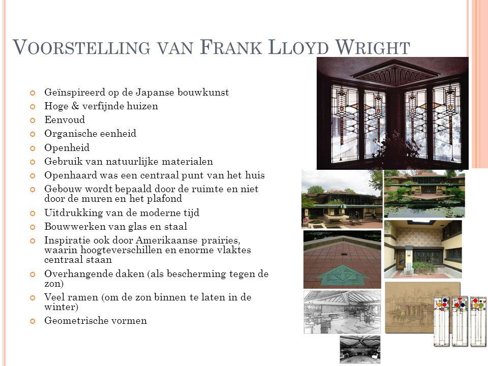 V OORSTELLING VAN F RANK L LOYD W RIGHT Geïnspireerd op de Japanse bouwkunst Hoge & verfijnde huizen Eenvoud Organische eenheid Openheid Gebruik van n