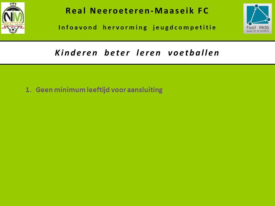 1.Geen minimum leeftijd voor aansluiting Kinderen beter leren voetballen Real Neeroeteren-Maaseik FC Infoavond hervorming jeugdcompetitie