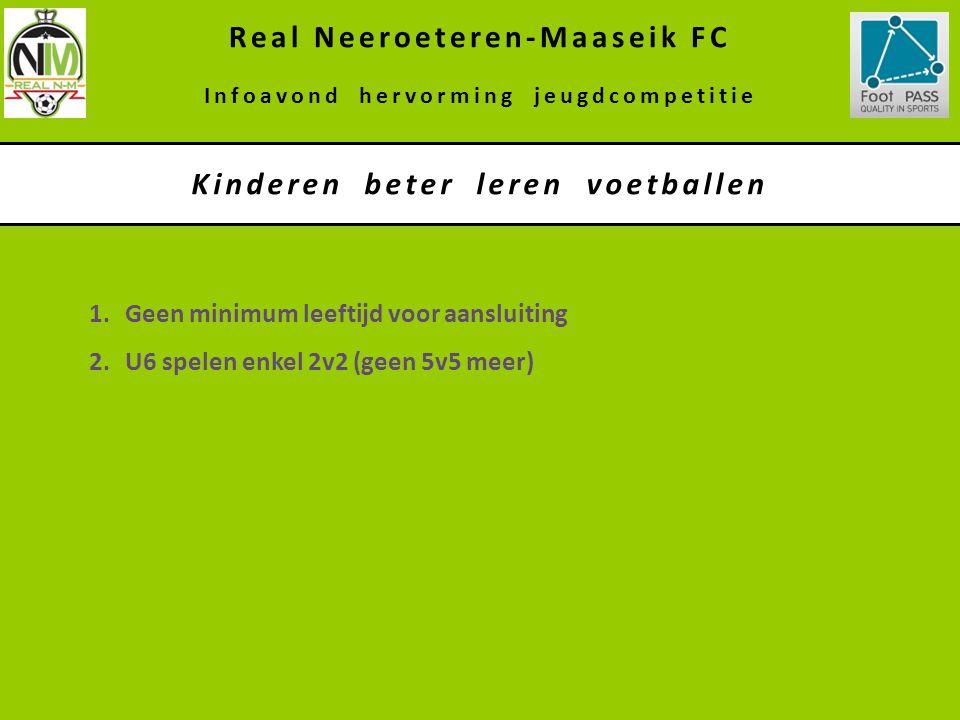 1.Geen minimum leeftijd voor aansluiting 2.U6 spelen enkel 2v2 (geen 5v5 meer) Kinderen beter leren voetballen Real Neeroeteren-Maaseik FC Infoavond h