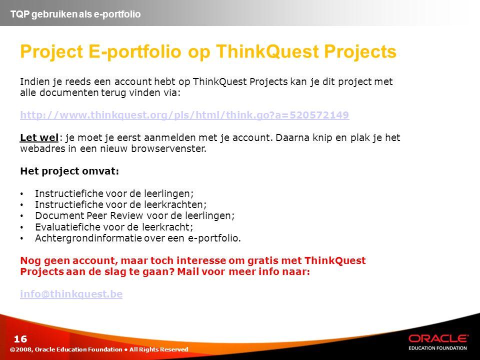 16 TQP gebruiken als e-portfolio Project E-portfolio op ThinkQuest Projects Indien je reeds een account hebt op ThinkQuest Projects kan je dit project met alle documenten terug vinden via: http://www.thinkquest.org/pls/html/think.go?a=520572149 Let wel: je moet je eerst aanmelden met je account.