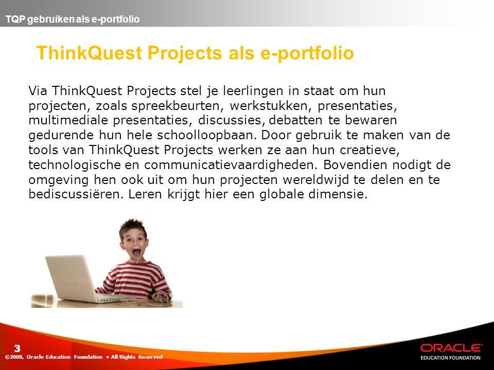 TQP gebruiken als e-portfolio ©2008, Oracle Education Foundation • All Rights Reserved 3 ThinkQuest Projects als e-portfolio Via ThinkQuest Projects stel je leerlingen in staat om hun projecten, zoals spreekbeurten, werkstukken, presentaties, multimediale presentaties, discussies, debatten te bewaren gedurende hun hele schoolloopbaan.