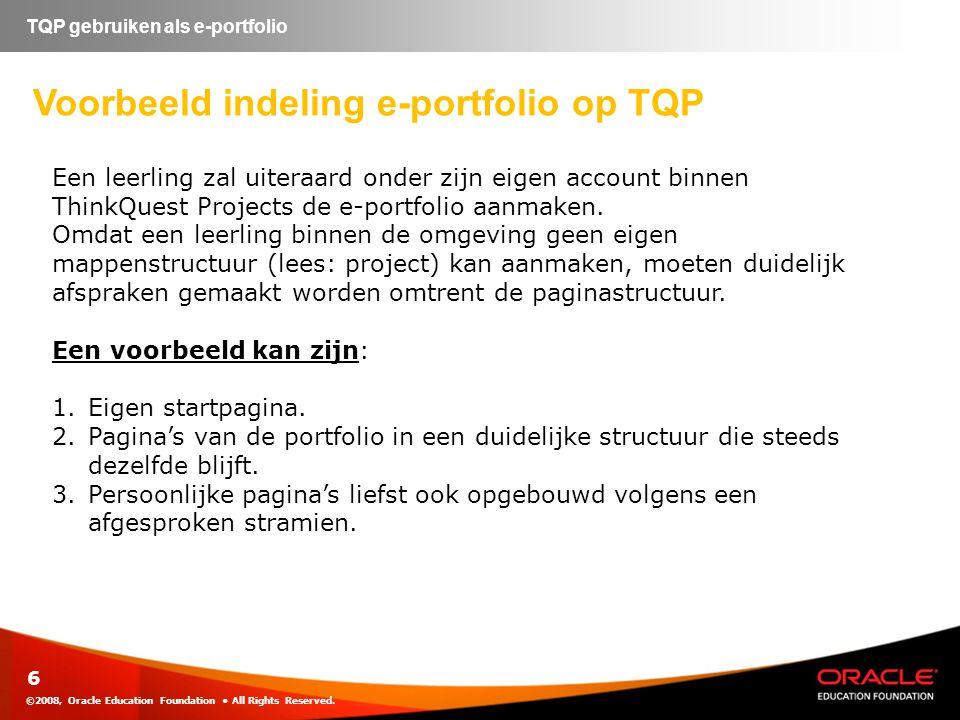 ©2008, Oracle Education Foundation • All Rights Reserved. 6 TQP gebruiken als e-portfolio Voorbeeld indeling e-portfolio op TQP Een leerling zal uiter