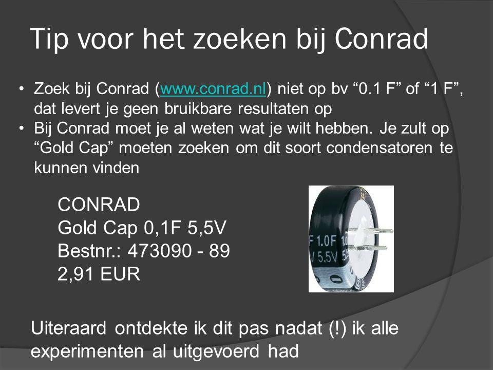 Tip voor het zoeken bij Conrad CONRAD Gold Cap 0,1F 5,5V Bestnr.: 473090 - 89 2,91 EUR •Zoek bij Conrad (www.conrad.nl) niet op bv 0.1 F of 1 F , dat levert je geen bruikbare resultaten opwww.conrad.nl •Bij Conrad moet je al weten wat je wilt hebben.
