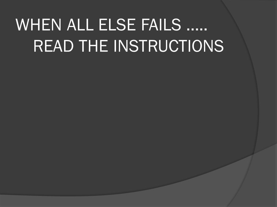 WHEN ALL ELSE FAILS ….. READ THE INSTRUCTIONS