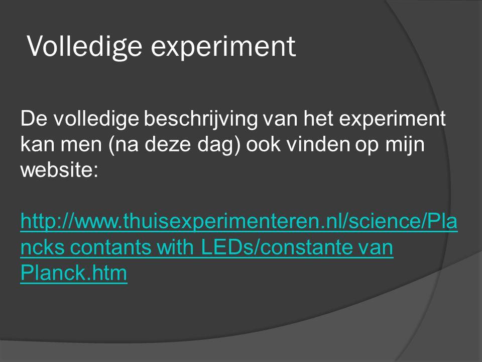 Volledige experiment De volledige beschrijving van het experiment kan men (na deze dag) ook vinden op mijn website: http://www.thuisexperimenteren.nl/science/Pla ncks contants with LEDs/constante van Planck.htm