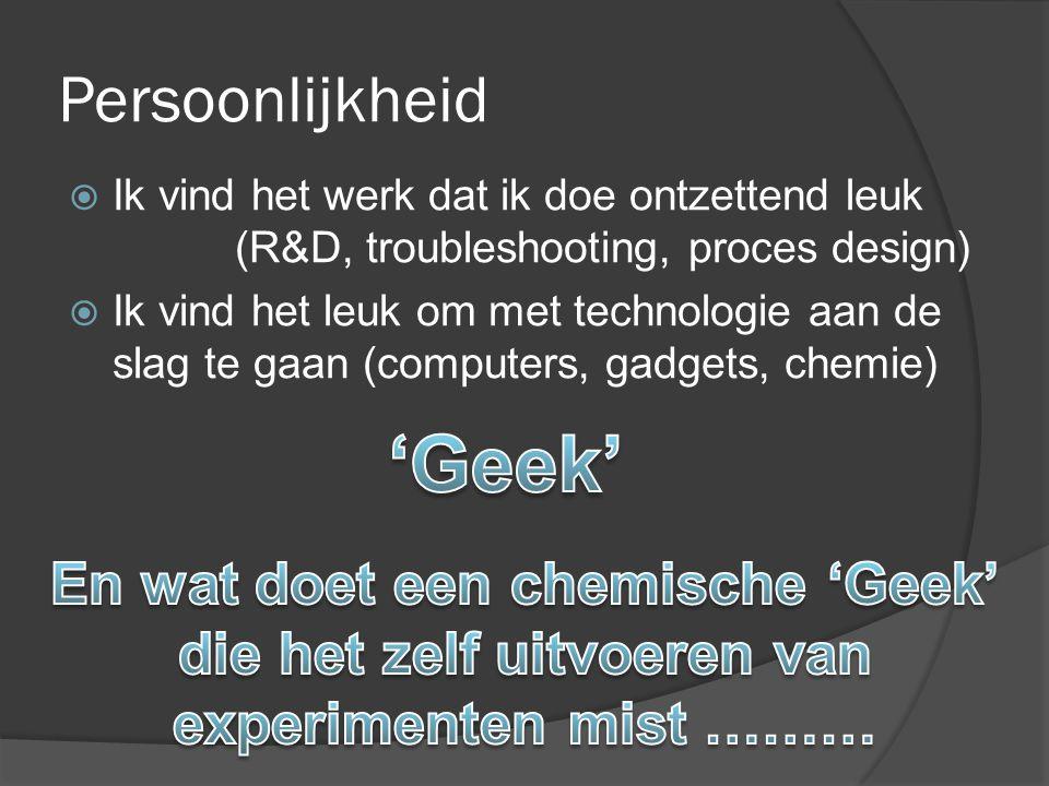 Persoonlijkheid  Ik vind het werk dat ik doe ontzettend leuk (R&D, troubleshooting, proces design)  Ik vind het leuk om met technologie aan de slag te gaan (computers, gadgets, chemie)