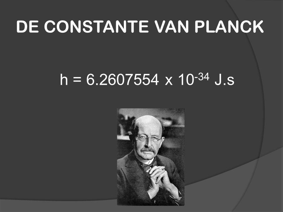 DE CONSTANTE VAN PLANCK h = 6.2607554 x 10 -34 J.s