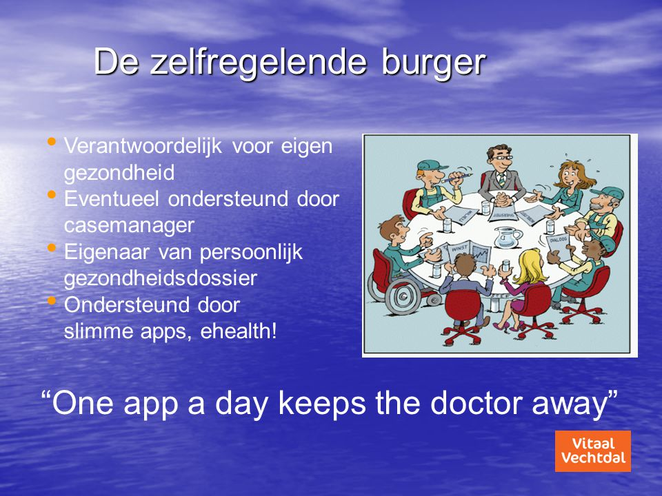 De zelfregelende burger • Verantwoordelijk voor eigen gezondheid • Eventueel ondersteund door casemanager • Eigenaar van persoonlijk gezondheidsdossie