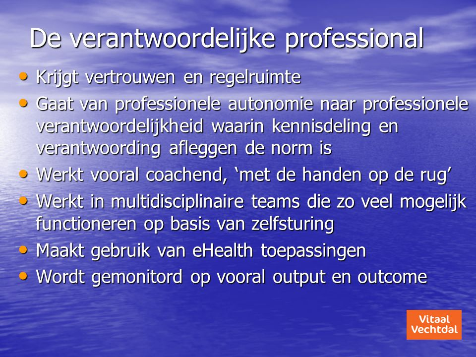De verantwoordelijke professional • Krijgt vertrouwen en regelruimte • Gaat van professionele autonomie naar professionele verantwoordelijkheid waarin