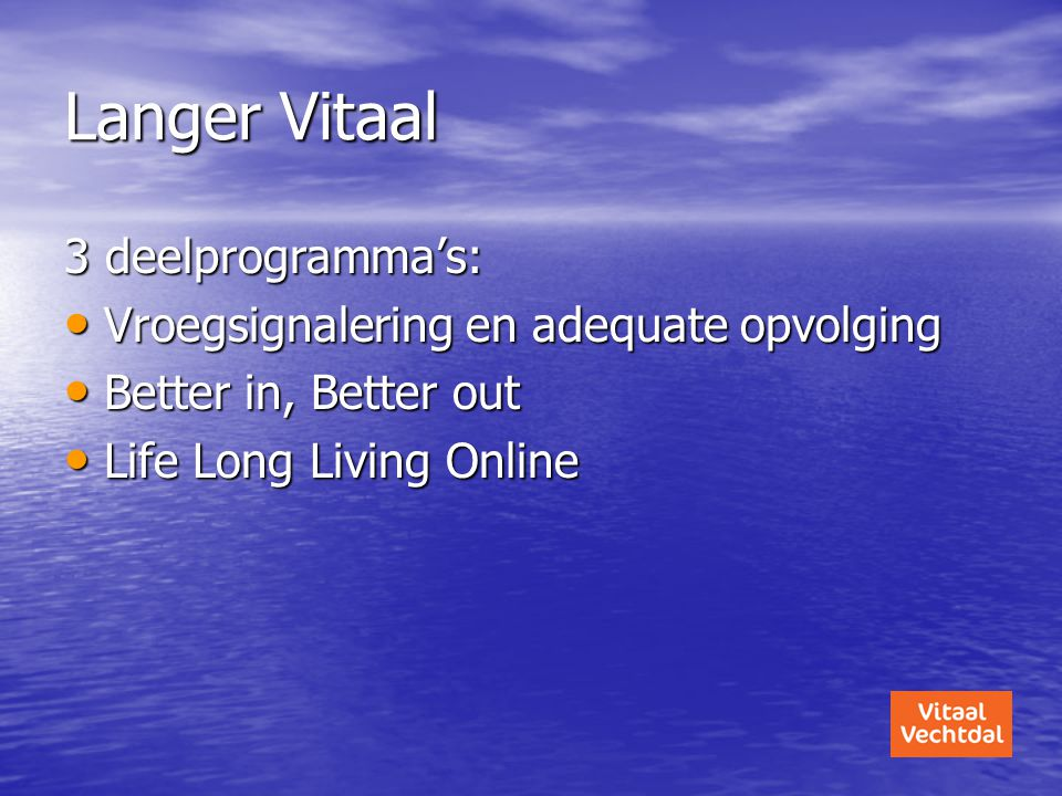 Langer Vitaal 3 deelprogramma's: • Vroegsignalering en adequate opvolging • Better in, Better out • Life Long Living Online