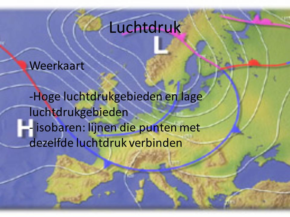 Luchtdruk • 990 hPa = 80% kans op regen • 1000 hPa = 70% • 1010 hPa = 40% • 1020 hPa = 20% • 1030 hPa = 10% • Hoge luchtdruk = goed weer, lage luchtdr