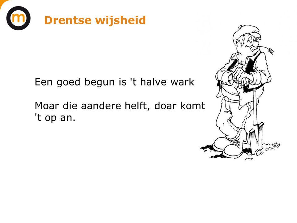 Drentse wijsheid Een goed begun is 't halve wark Moar die aandere helft, doar komt 't op an.