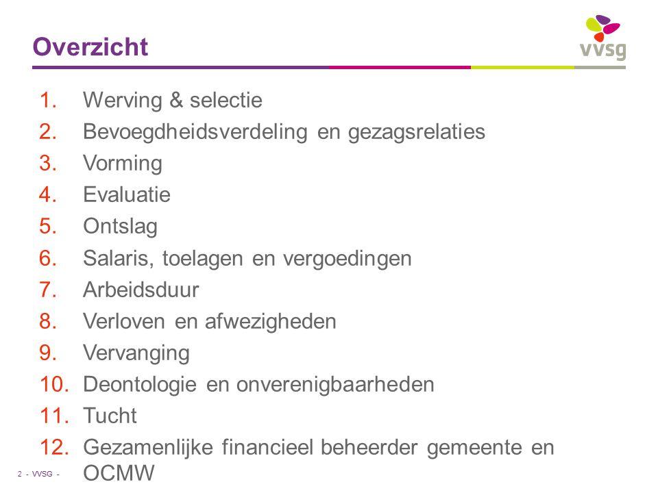 VVSG - Overzicht 1.Werving & selectie 2.Bevoegdheidsverdeling en gezagsrelaties 3.Vorming 4.Evaluatie 5.Ontslag 6.Salaris, toelagen en vergoedingen 7.