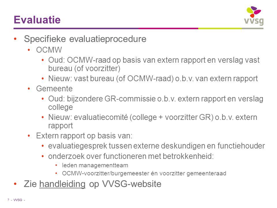 VVSG - Evaluatie •Specifieke evaluatieprocedure •OCMW •Oud: OCMW-raad op basis van extern rapport en verslag vast bureau (of voorzitter) •Nieuw: vast