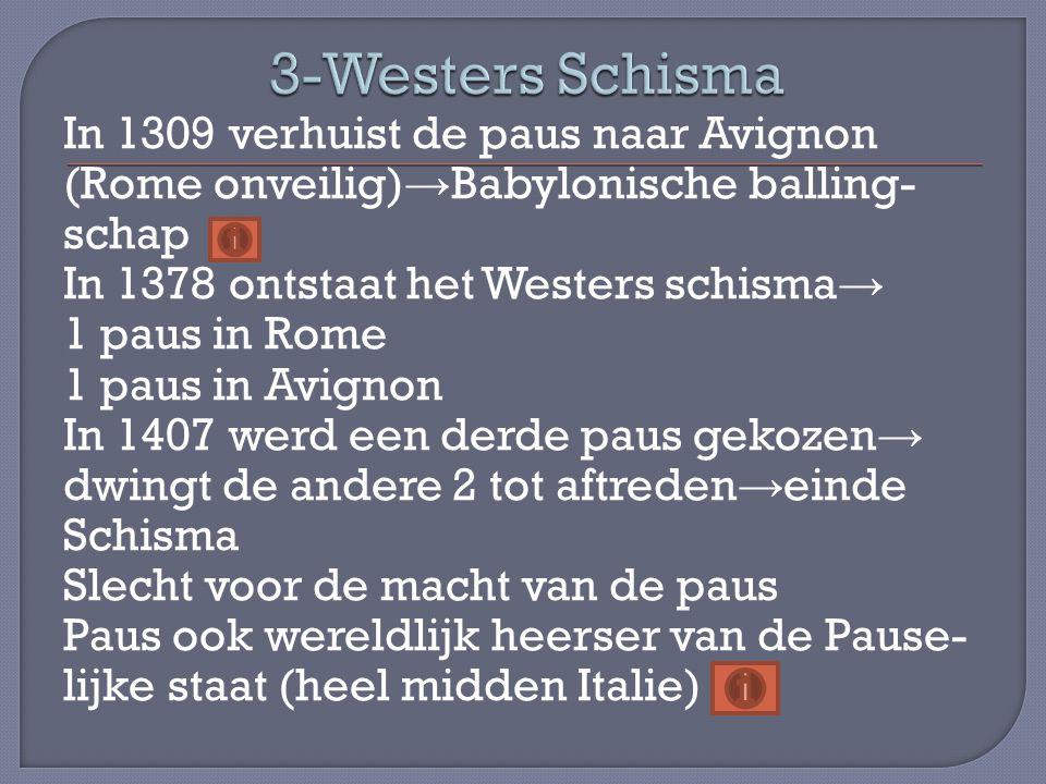 In 1309 verhuist de paus naar Avignon (Rome onveilig) → Babylonische balling- schap In 1378 ontstaat het Westers schisma → 1 paus in Rome 1 paus in Av
