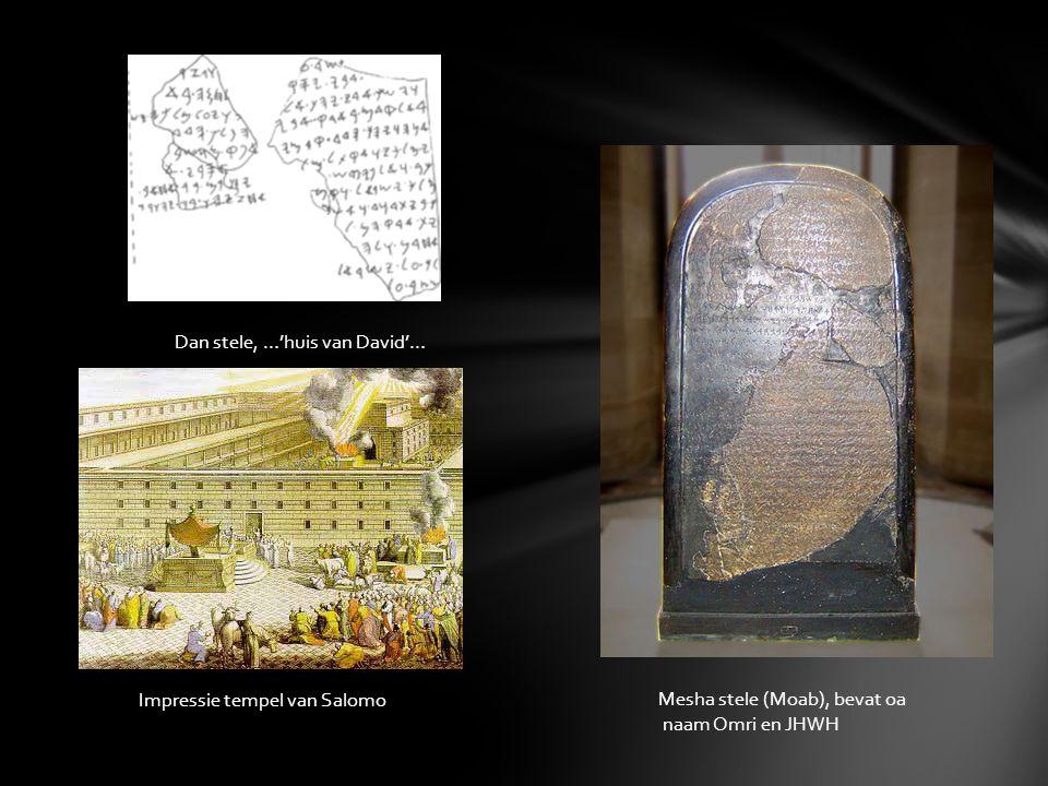 Mesha stele (Moab), bevat oa naam Omri en JHWH Dan stele, …'huis van David'… Impressie tempel van Salomo