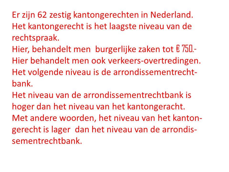 Er zijn 62 zestig kantongerechten in Nederland. Het kantongerecht is het laagste niveau van de rechtspraak. Hier, behandelt men burgerlijke zaken tot