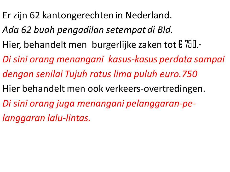 Er zijn 62 kantongerechten in Nederland. Ada 62 buah pengadilan setempat di Bld. Hier, behandelt men burgerlijke zaken tot € 750.- Di sini orang menan
