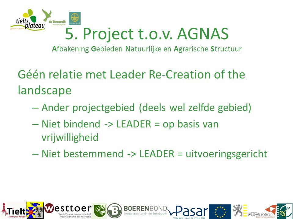 5. Project t.o.v. AGNAS Afbakening Gebieden Natuurlijke en Agrarische Structuur Géén relatie met Leader Re-Creation of the landscape – Ander projectge