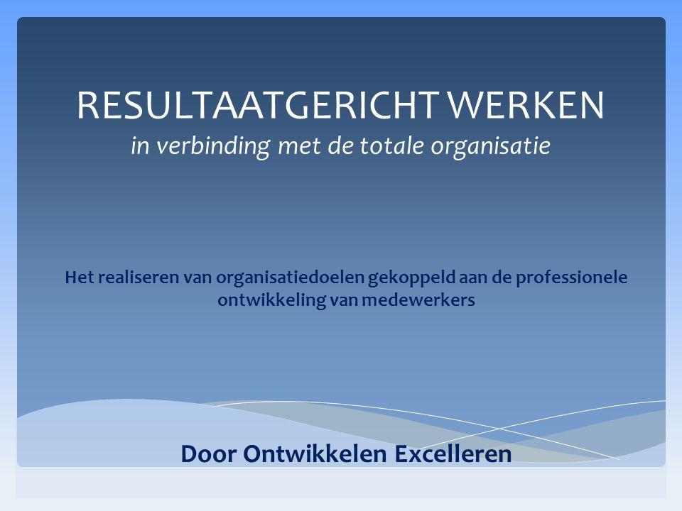 RESULTAATGERICHT WERKEN in verbinding met de totale organisatie Het realiseren van organisatiedoelen gekoppeld aan de professionele ontwikkeling van medewerkers Door Ontwikkelen Excelleren