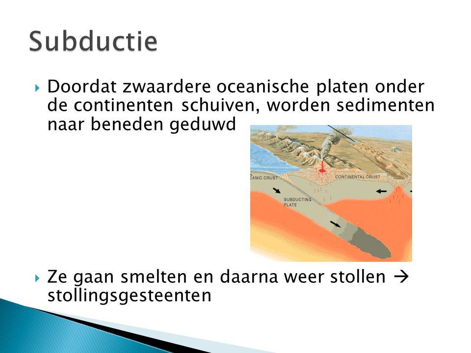  Doordat zwaardere oceanische platen onder de continenten schuiven, worden sedimenten naar beneden geduwd  Ze gaan smelten en daarna weer stollen 