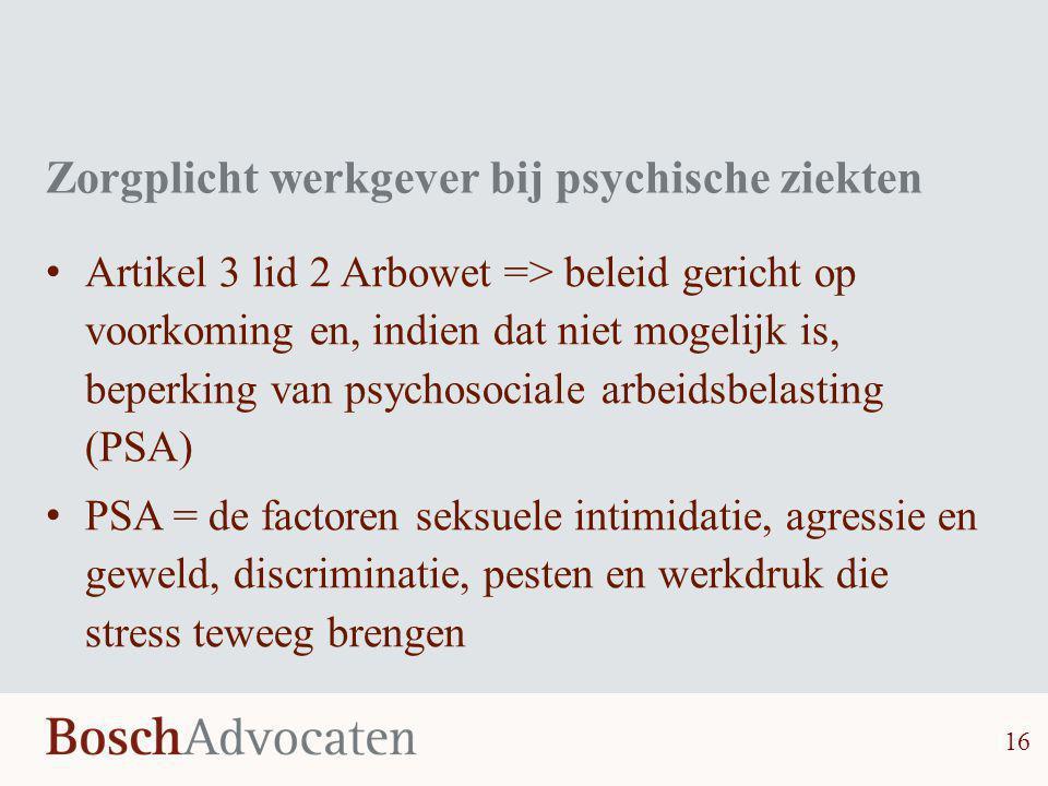 Zorgplicht werkgever bij psychische ziekten • Artikel 3 lid 2 Arbowet => beleid gericht op voorkoming en, indien dat niet mogelijk is, beperking van p