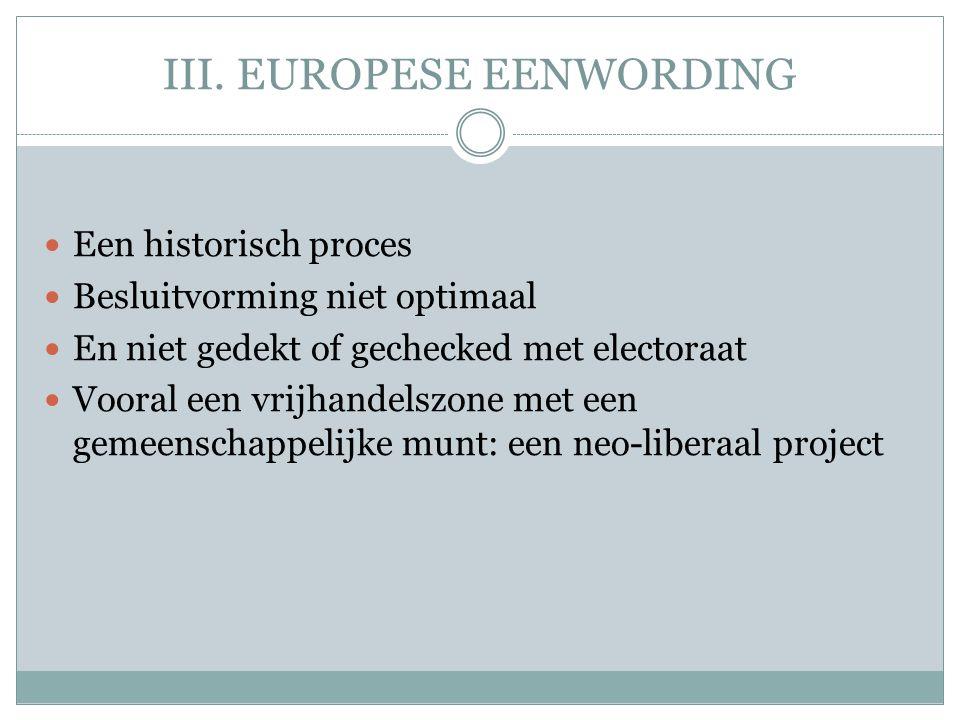 III. EUROPESE EENWORDING  Een historisch proces  Besluitvorming niet optimaal  En niet gedekt of gechecked met electoraat  Vooral een vrijhandelsz