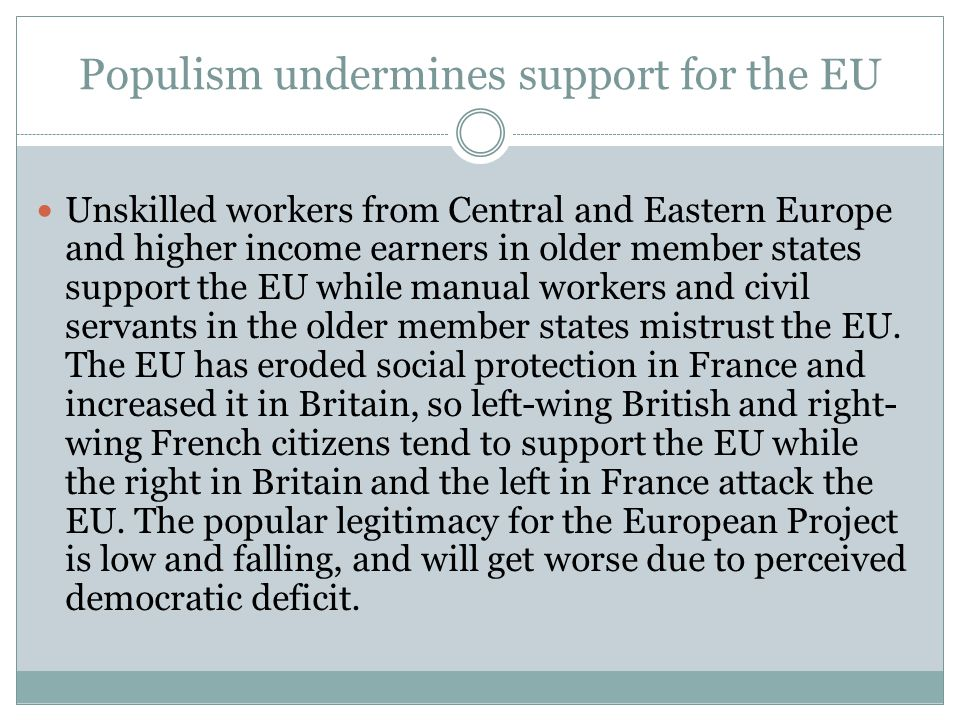 Populism undermines support for the EU  Unskilled workers from Central and Eastern Europe and higher income earners in older member states support the EU while manual workers and civil servants in the older member states mistrust the EU.