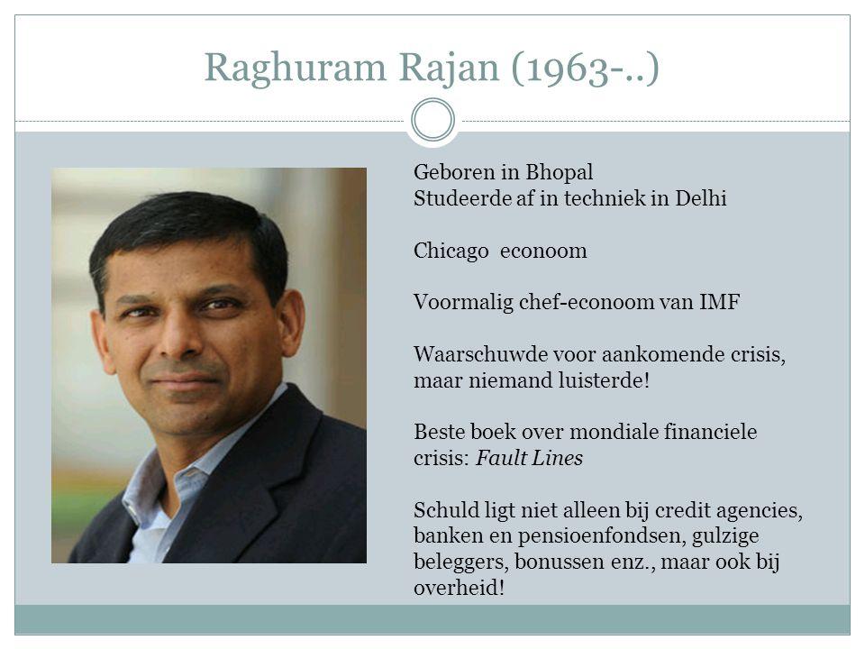 Raghuram Rajan (1963-..) Geboren in Bhopal Studeerde af in techniek in Delhi Chicago econoom Voormalig chef-econoom van IMF Waarschuwde voor aankomend