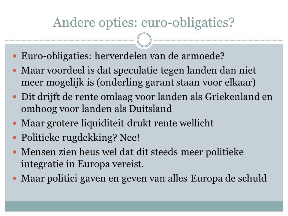 Andere opties: euro-obligaties?  Euro-obligaties: herverdelen van de armoede?  Maar voordeel is dat speculatie tegen landen dan niet meer mogelijk i